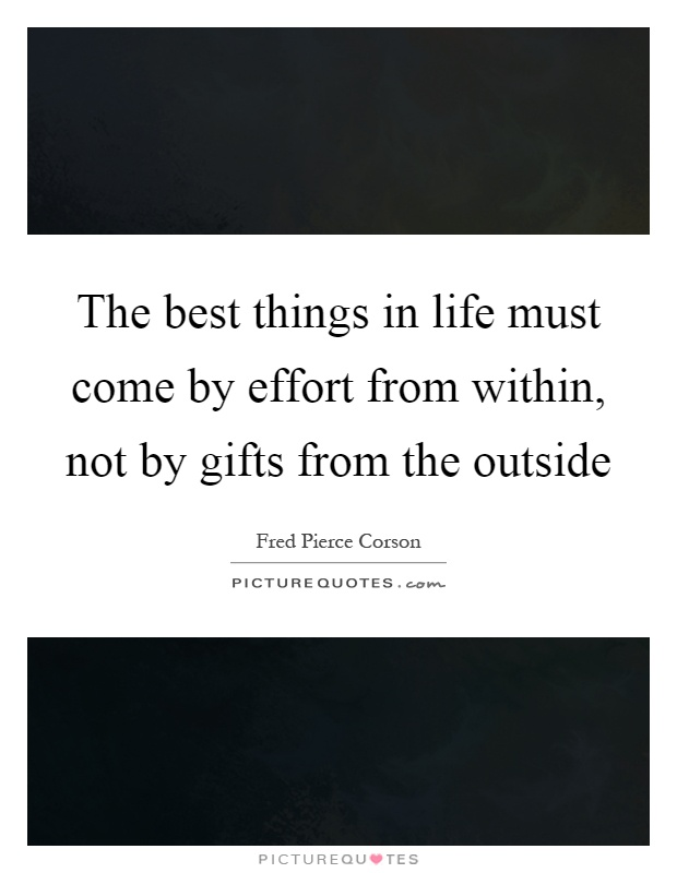 The best things in life must come by effort from within, not by gifts from the outside Picture Quote #1