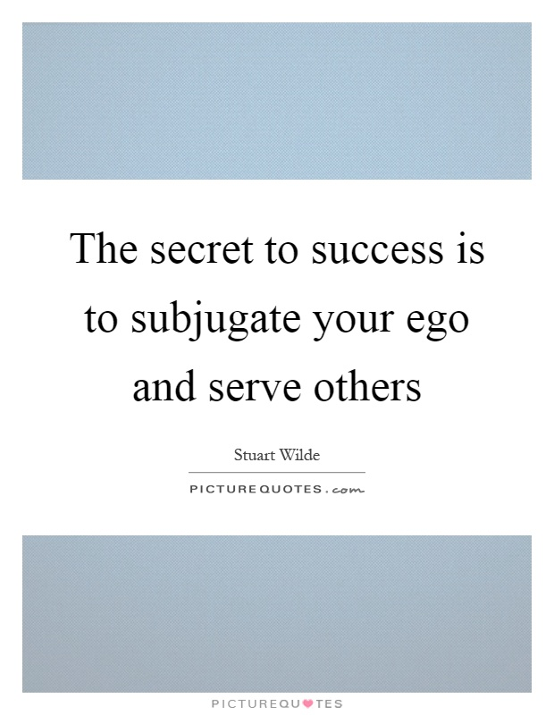 The secret to success is to subjugate your ego and serve others Picture Quote #1