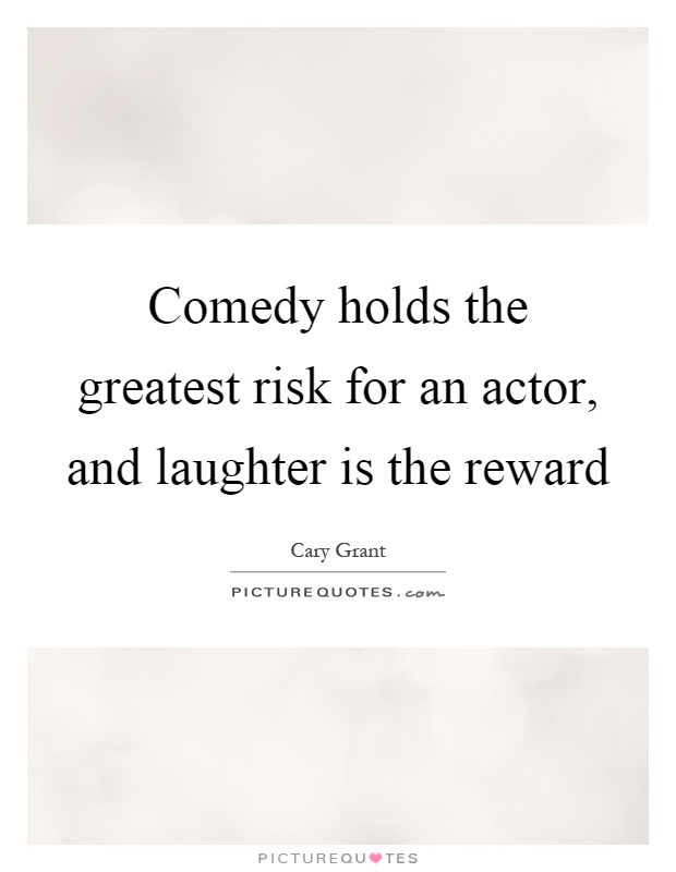 Comedy holds the greatest risk for an actor, and laughter is the reward Picture Quote #1