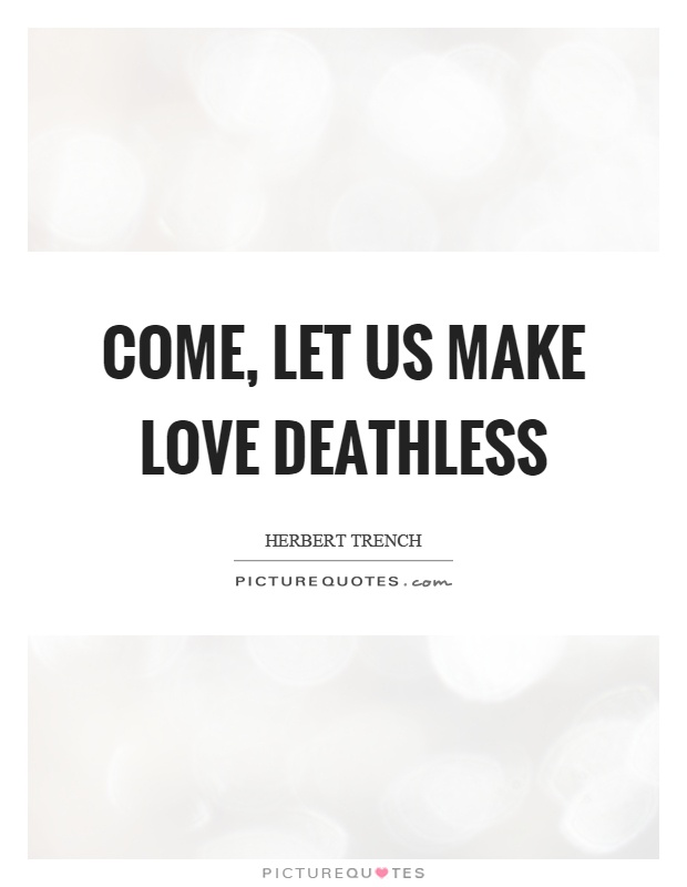 Come, let us make love deathless Picture Quote #1