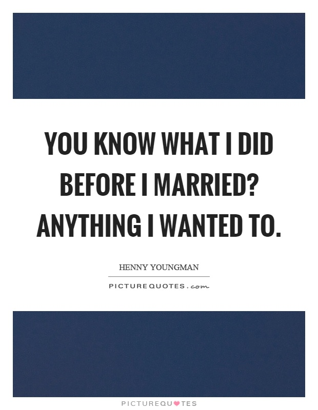 You know what I did before I married? Anything I wanted to Picture Quote #1
