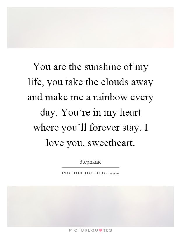 You are the sunshine of my life, you take the clouds away and make me a rainbow every day. You're in my heart where you'll forever stay. I love you, sweetheart Picture Quote #1