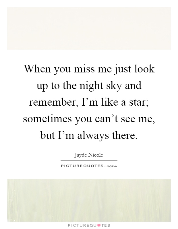 When you miss me just look up to the night sky and remember, I'm like a star; sometimes you can't see me, but I'm always there Picture Quote #1