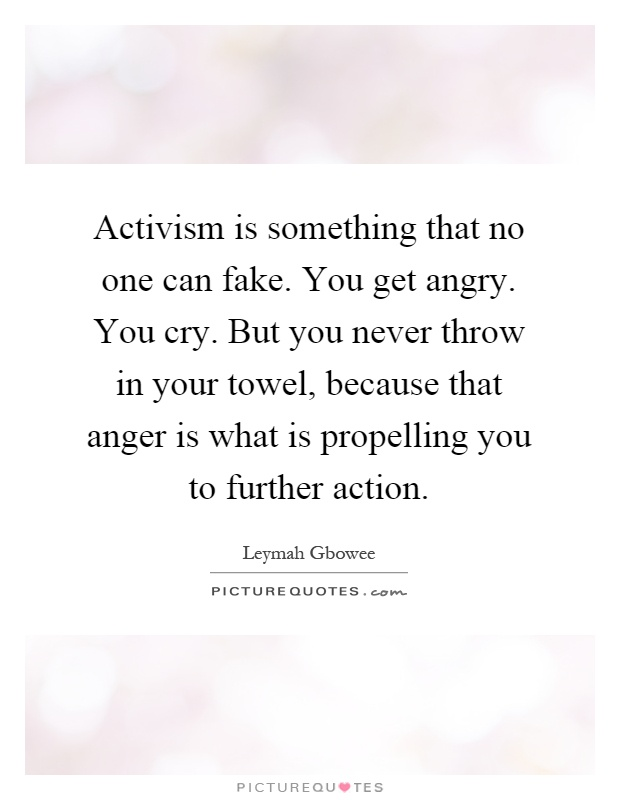 Activism is something that no one can fake. You get angry. You cry. But you never throw in your towel, because that anger is what is propelling you to further action Picture Quote #1