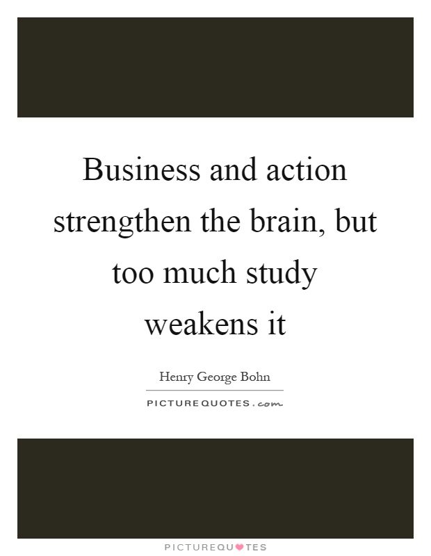 Business and action strengthen the brain, but too much study weakens it Picture Quote #1