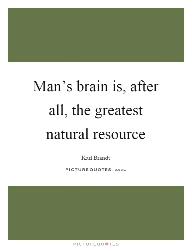 Man's brain is, after all, the greatest natural resource Picture Quote #1