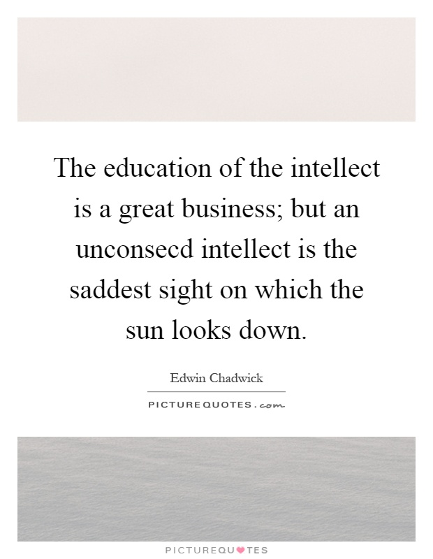 The education of the intellect is a great business; but an unconsecd intellect is the saddest sight on which the sun looks down Picture Quote #1