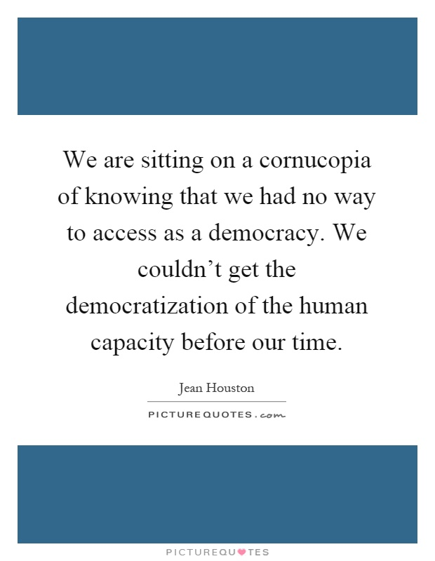 We are sitting on a cornucopia of knowing that we had no way to access as a democracy. We couldn't get the democratization of the human capacity before our time Picture Quote #1