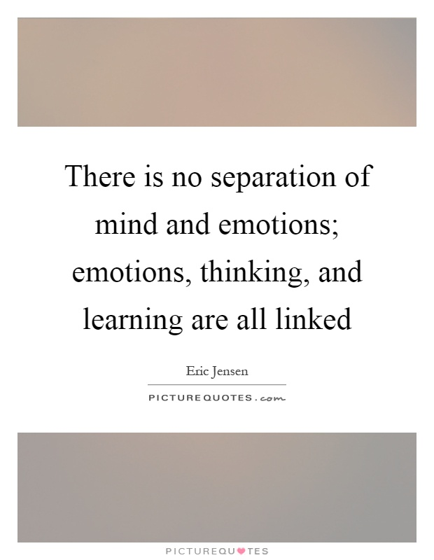 There is no separation of mind and emotions; emotions, thinking, and learning are all linked Picture Quote #1
