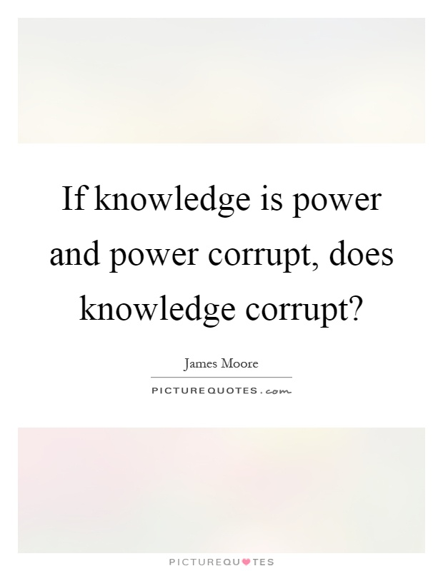 If knowledge is power and power corrupt, does knowledge corrupt? Picture Quote #1