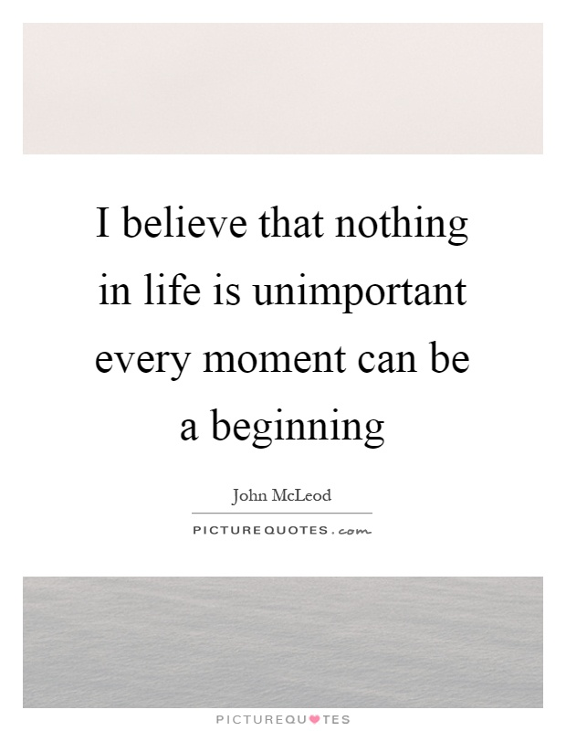 I believe that nothing in life is unimportant every moment can be a beginning Picture Quote #1