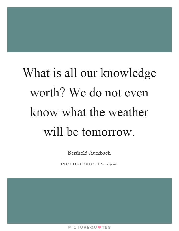 What is all our knowledge worth? We do not even know what the weather will be tomorrow Picture Quote #1