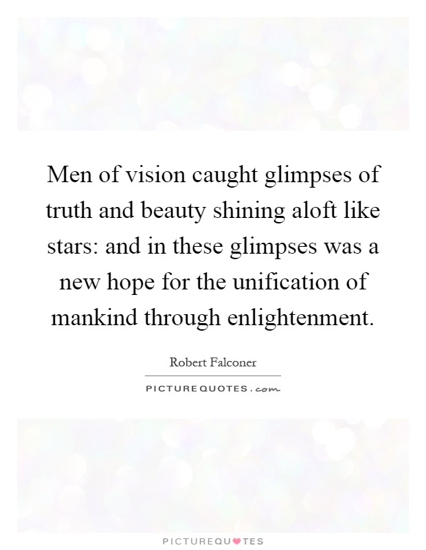 Men of vision caught glimpses of truth and beauty shining aloft like stars: and in these glimpses was a new hope for the unification of mankind through enlightenment Picture Quote #1