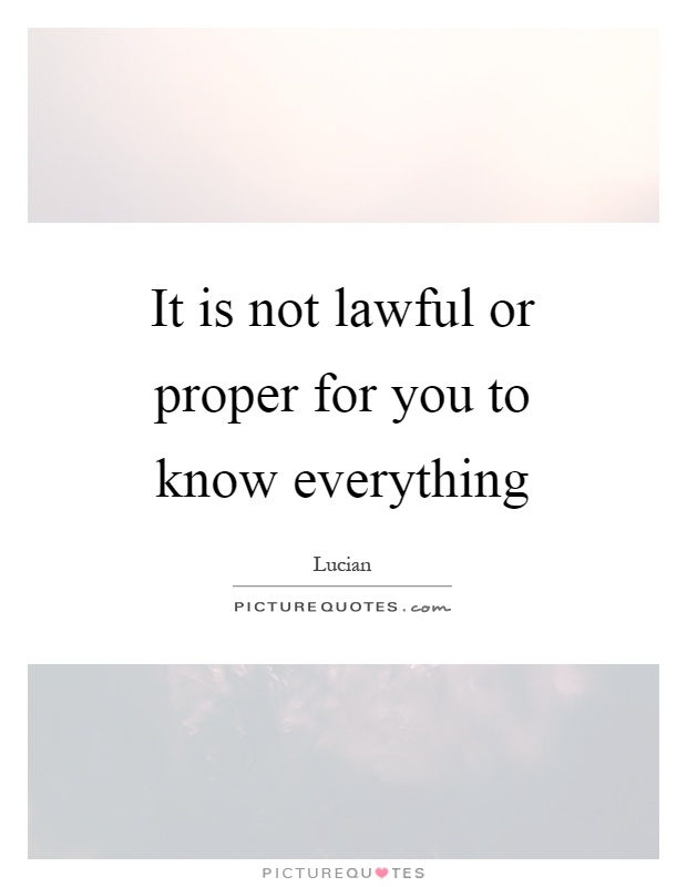 It is not lawful or proper for you to know everything Picture Quote #1