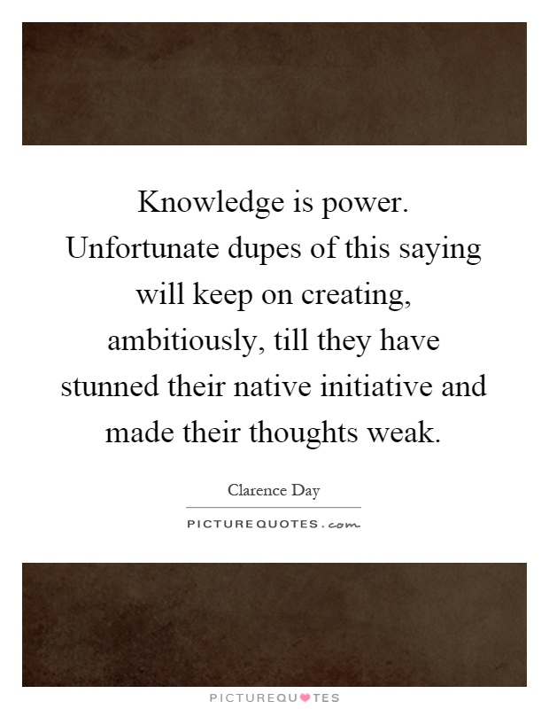 Knowledge is power. Unfortunate dupes of this saying will keep on creating, ambitiously, till they have stunned their native initiative and made their thoughts weak Picture Quote #1