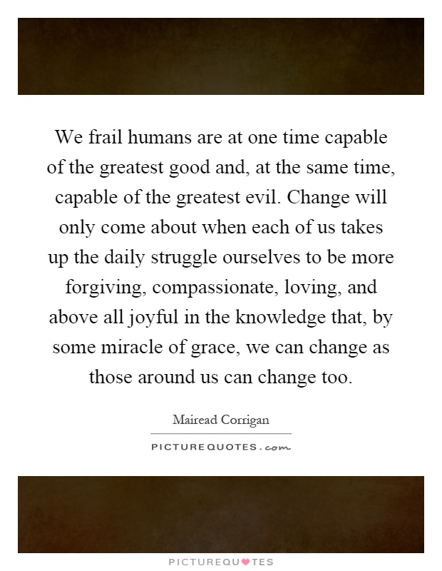 We frail humans are at one time capable of the greatest good and, at the same time, capable of the greatest evil. Change will only come about when each of us takes up the daily struggle ourselves to be more forgiving, compassionate, loving, and above all joyful in the knowledge that, by some miracle of grace, we can change as those around us can change too Picture Quote #1