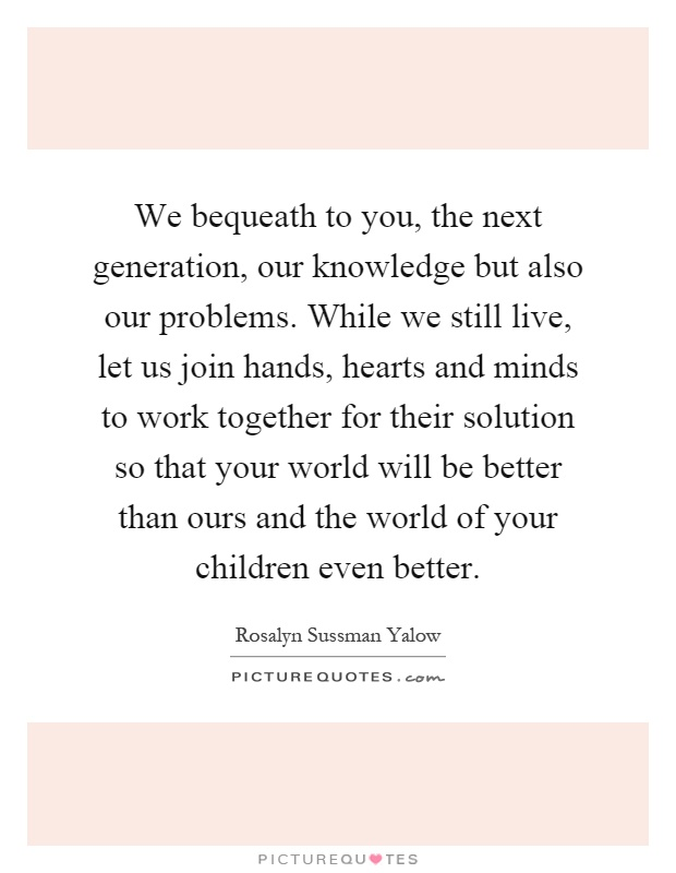 We bequeath to you, the next generation, our knowledge but also our problems. While we still live, let us join hands, hearts and minds to work together for their solution so that your world will be better than ours and the world of your children even better Picture Quote #1