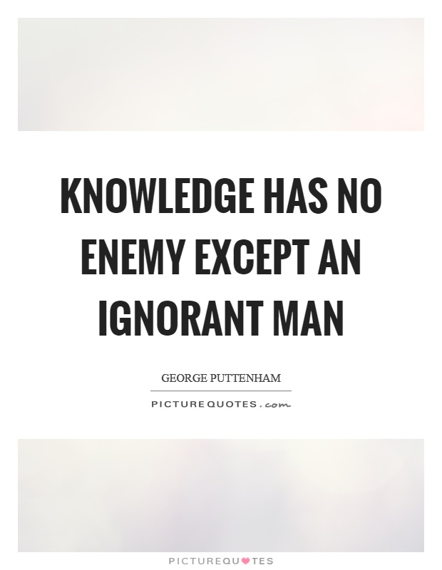 Knowledge has no enemy except an ignorant man Picture Quote #1