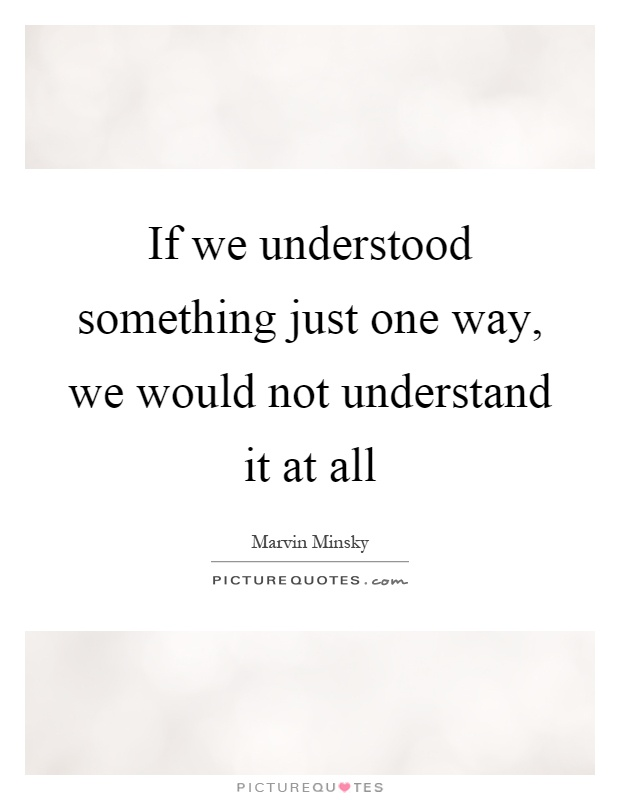 If we understood something just one way, we would not understand it at all Picture Quote #1