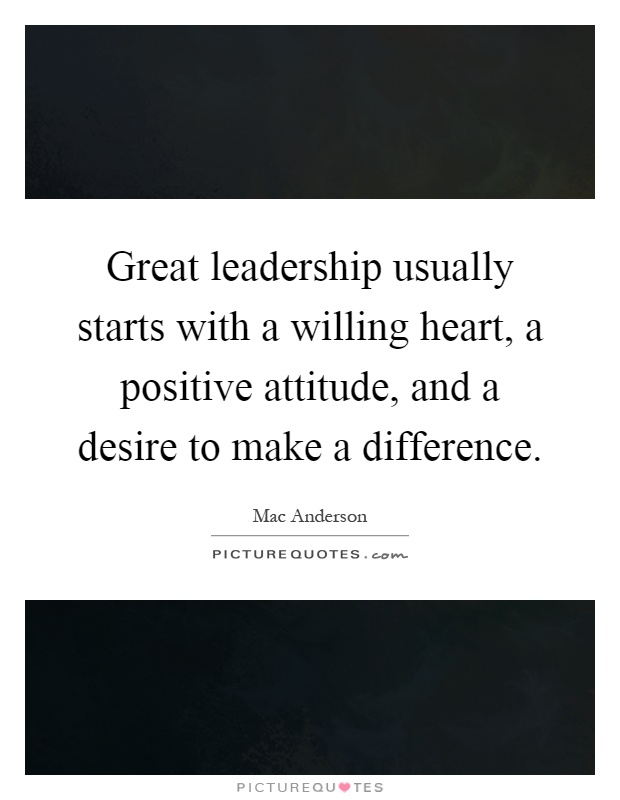 Great leadership usually starts with a willing heart, a positive attitude, and a desire to make a difference Picture Quote #1