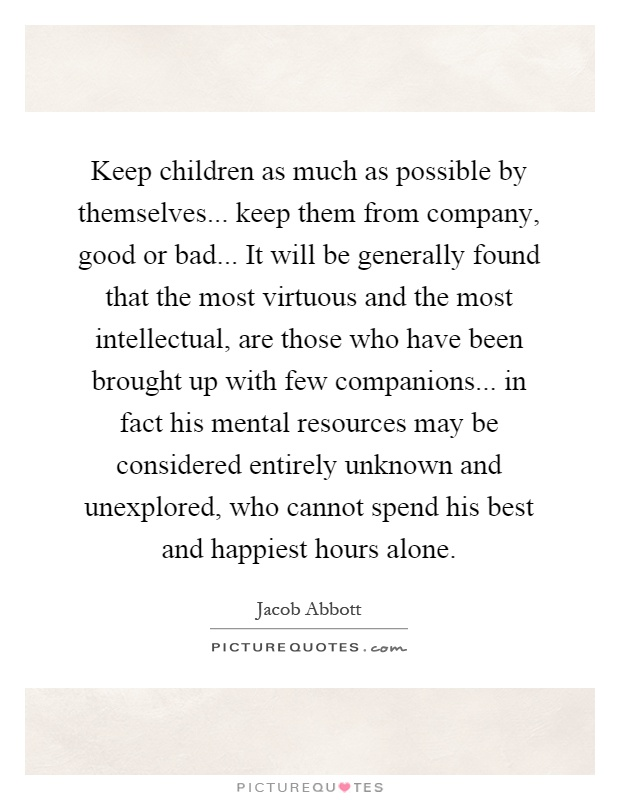 Keep children as much as possible by themselves... keep them from company, good or bad... It will be generally found that the most virtuous and the most intellectual, are those who have been brought up with few companions... in fact his mental resources may be considered entirely unknown and unexplored, who cannot spend his best and happiest hours alone Picture Quote #1