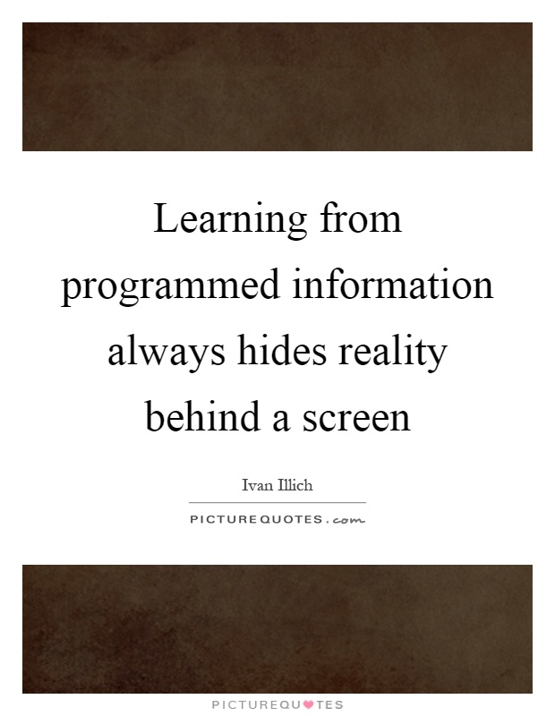 Learning from programmed information always hides reality behind a screen Picture Quote #1