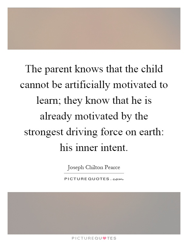 The parent knows that the child cannot be artificially motivated to learn; they know that he is already motivated by the strongest driving force on earth: his inner intent Picture Quote #1