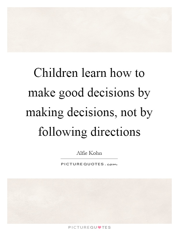 Children learn how to make good decisions by making decisions, not by following directions Picture Quote #1
