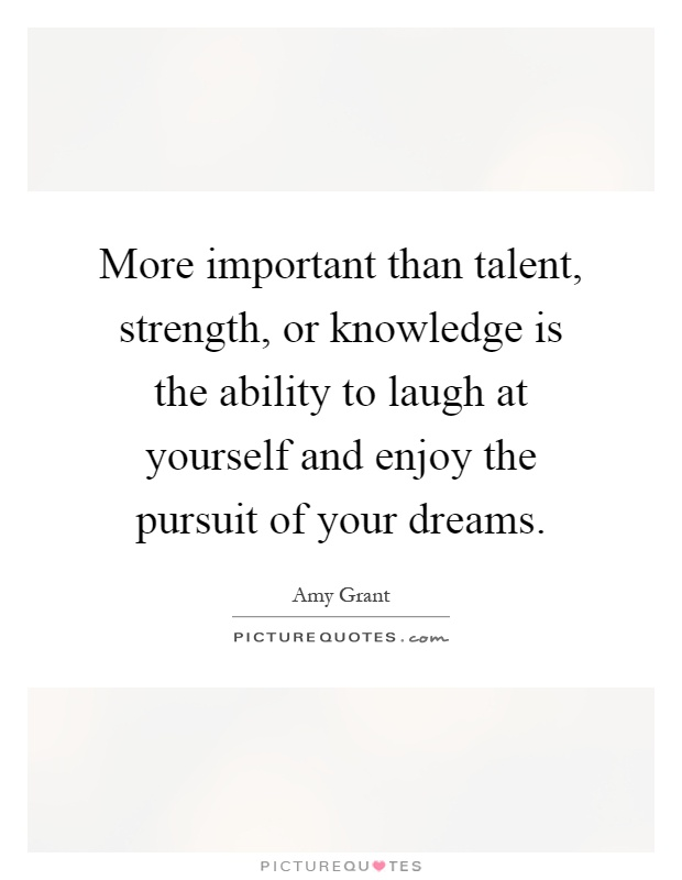 More important than talent, strength, or knowledge is the ability to laugh at yourself and enjoy the pursuit of your dreams Picture Quote #1