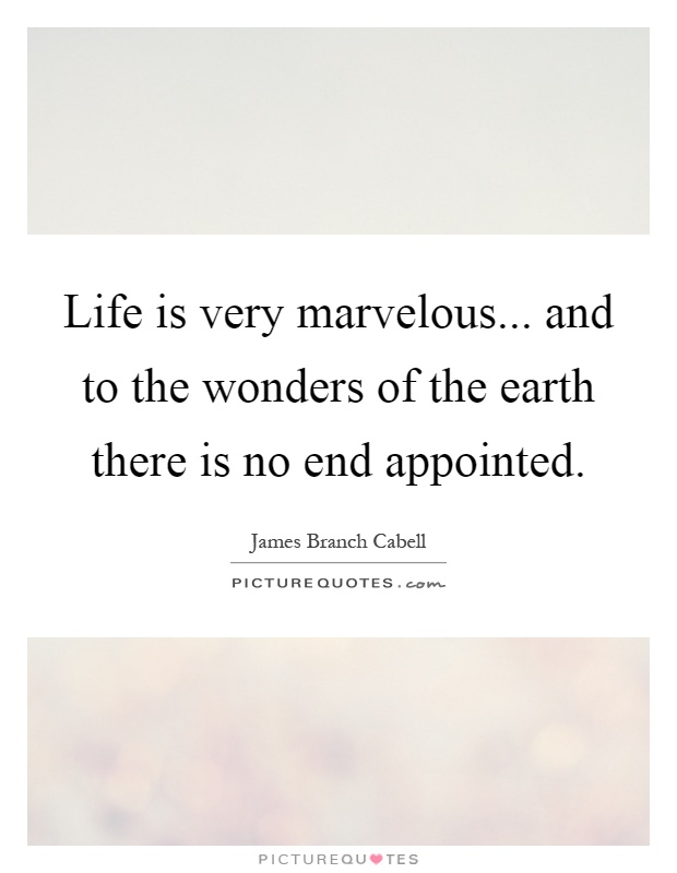 Life is very marvelous... and to the wonders of the earth there is no end appointed Picture Quote #1