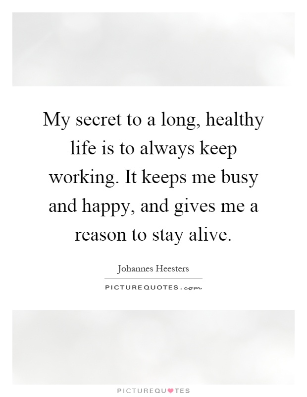 My secret to a long, healthy life is to always keep working. It keeps me busy and happy, and gives me a reason to stay alive Picture Quote #1