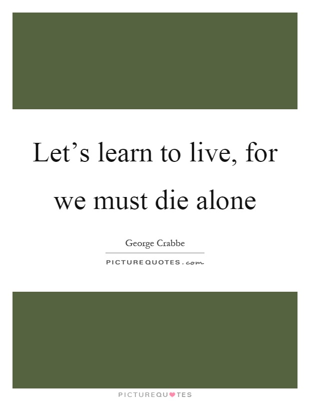 Let's learn to live, for we must die alone Picture Quote #1
