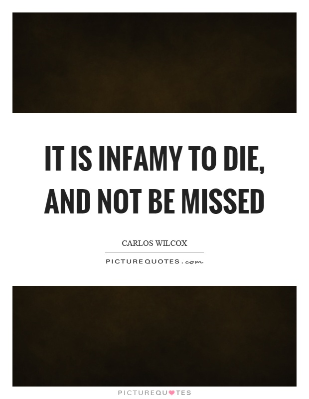 It is infamy to die, and not be missed Picture Quote #1