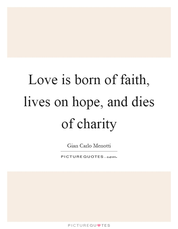 Love is born of faith, lives on hope, and dies of charity Picture Quote #1