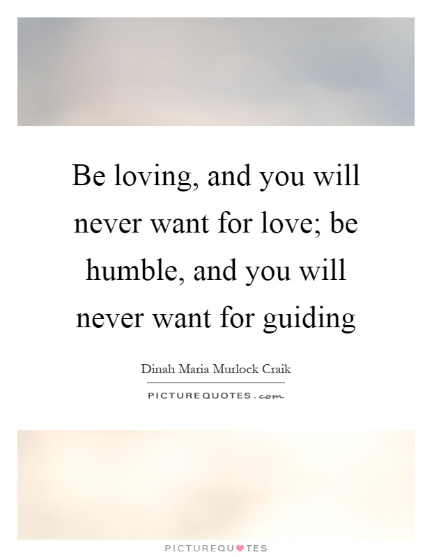 Be loving, and you will never want for love; be humble, and you will never want for guiding Picture Quote #1