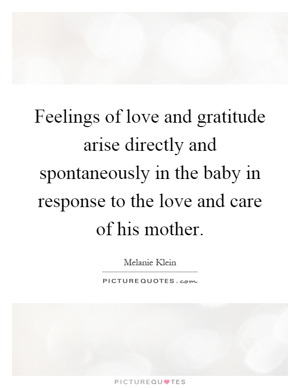 Feelings of love and gratitude arise directly and spontaneously in the baby in response to the love and care of his mother Picture Quote #1