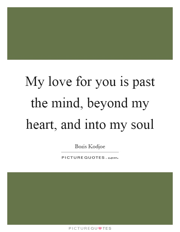 My love for you is past the mind, beyond my heart, and into my soul Picture Quote #1