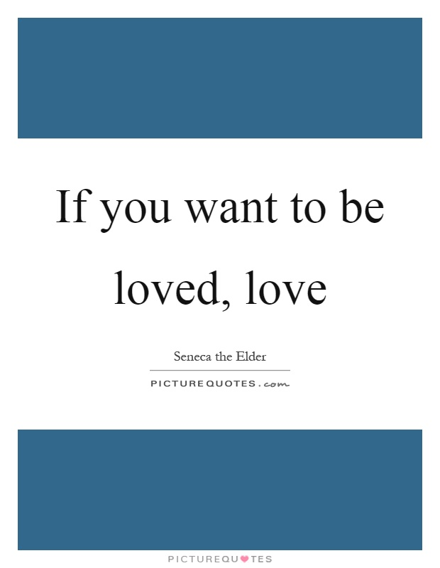 If you want to be loved love