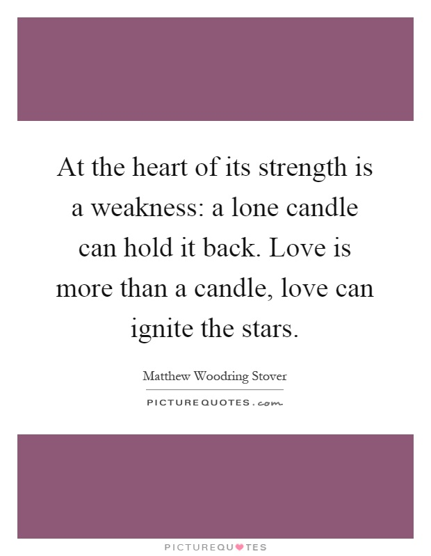At the heart of its strength is a weakness: a lone candle can hold it back. Love is more than a candle, love can ignite the stars Picture Quote #1