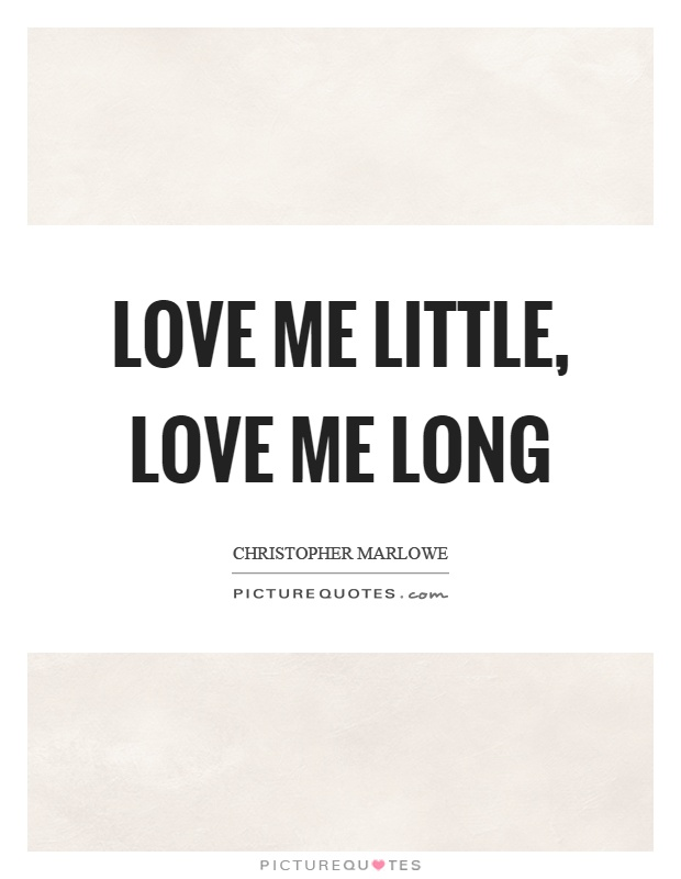 Love me little, love me long Picture Quote #1