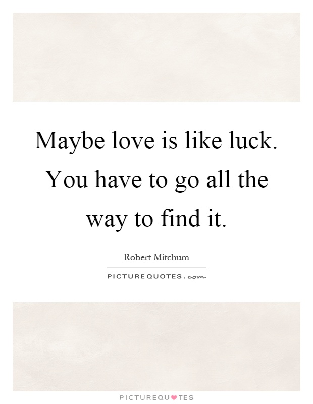 Maybe love is like luck. You have to go all the way to find it Picture Quote #1