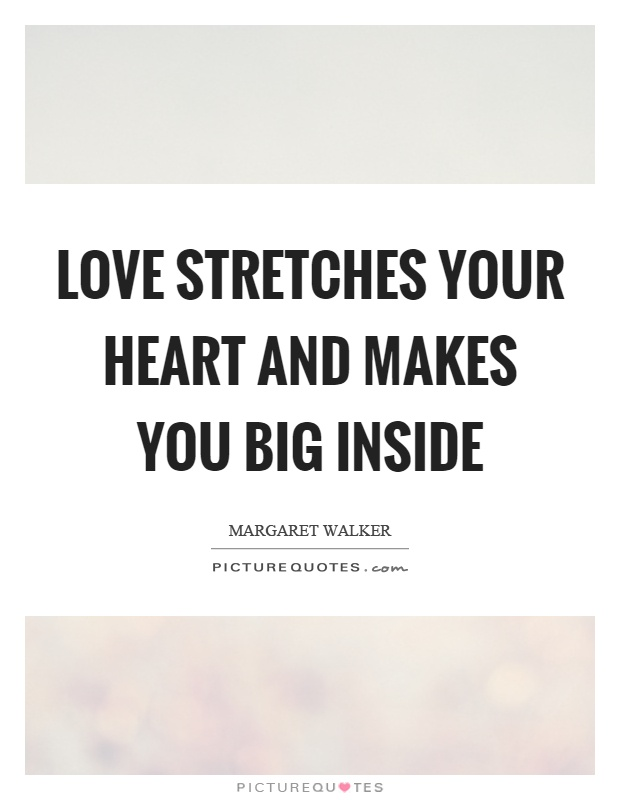 Love stretches your heart and makes you big inside Picture Quote #1