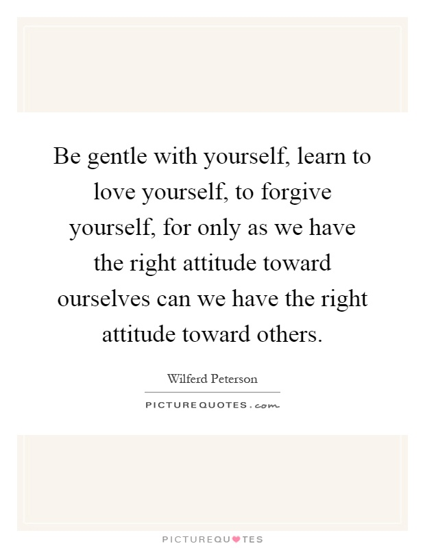 Be gentle with yourself, learn to love yourself, to forgive yourself, for only as we have the right attitude toward ourselves can we have the right attitude toward others Picture Quote #1
