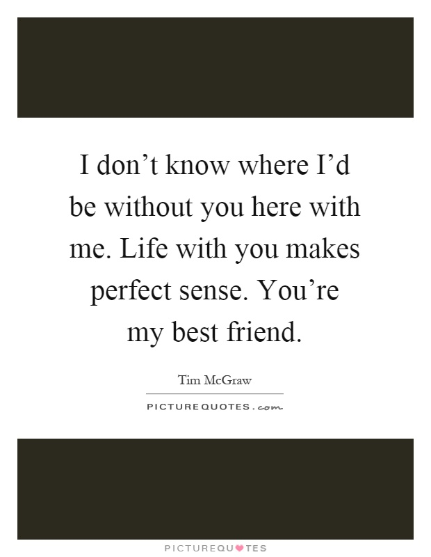 I don't know where I'd be without you here with me. Life with you makes perfect sense. You're my best friend Picture Quote #1