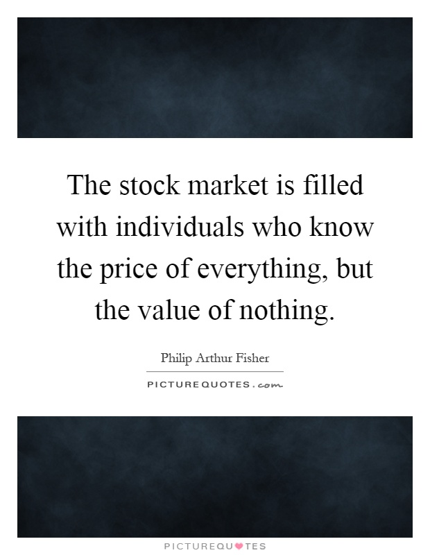The stock market is filled with individuals who know the price of everything, but the value of nothing Picture Quote #1