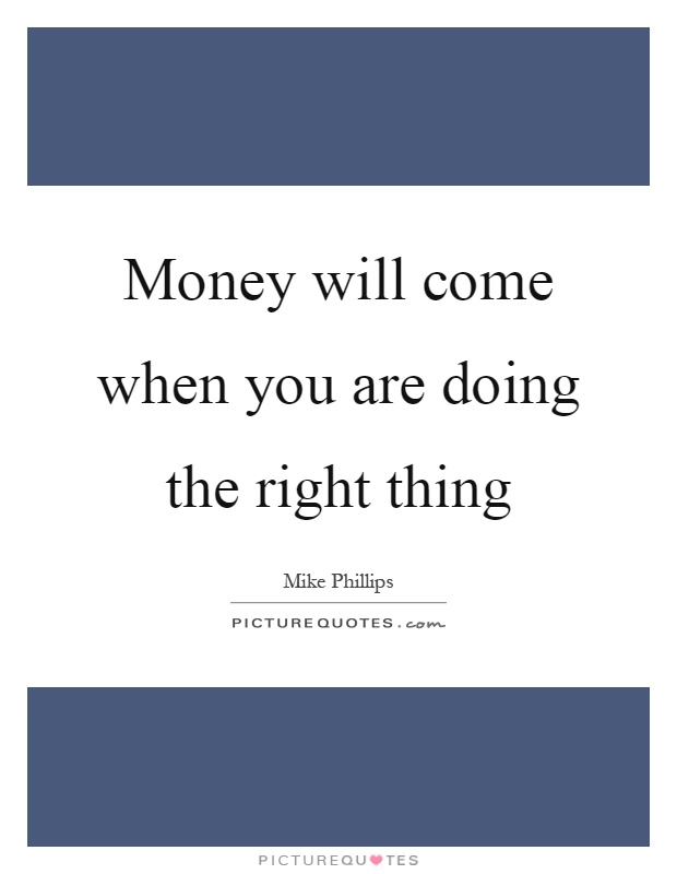 Money will come when you are doing the right thing Picture Quote #1