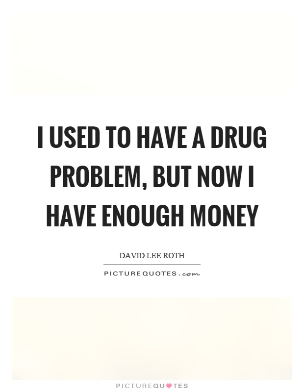 I used to have a drug problem, but now I have enough money Picture Quote #1