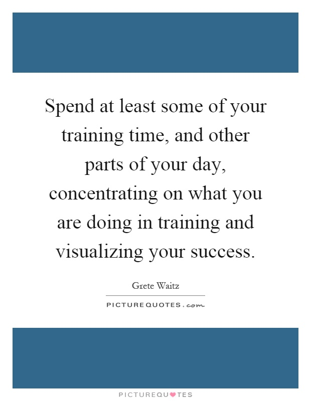 Spend at least some of your training time, and other parts of your day, concentrating on what you are doing in training and visualizing your success Picture Quote #1