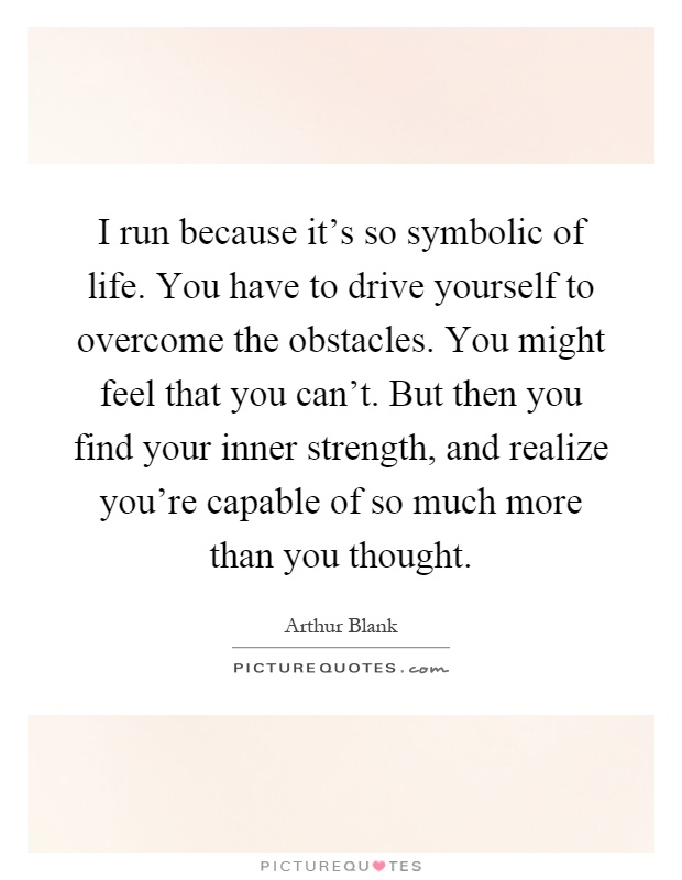 I run because it's so symbolic of life. You have to drive yourself to overcome the obstacles. You might feel that you can't. But then you find your inner strength, and realize you're capable of so much more than you thought Picture Quote #1