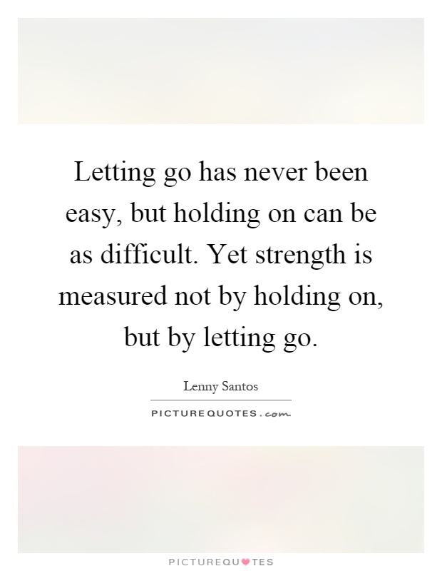 Letting go has never been easy, but holding on can be as difficult. Yet strength is measured not by holding on, but by letting go Picture Quote #1